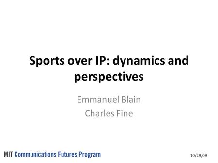 10/29/09 Sports over IP: dynamics and perspectives Emmanuel Blain Charles Fine.
