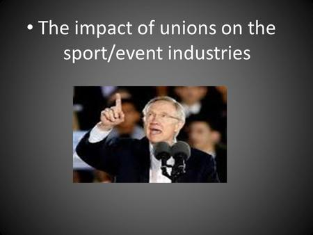 The impact of unions on the sport/event industries.