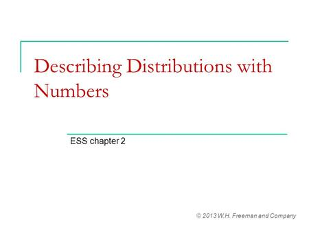 Describing Distributions with Numbers ESS chapter 2 © 2013 W.H. Freeman and Company.
