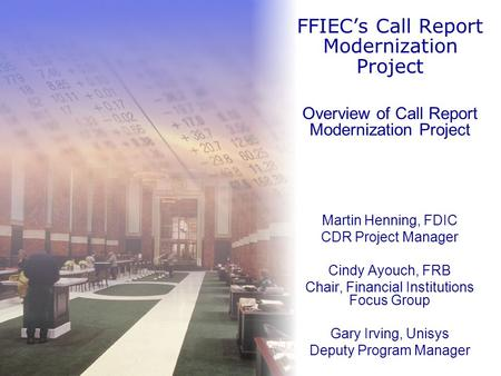 Overview of Call Report Modernization Project Martin Henning, FDIC CDR Project Manager Cindy Ayouch, FRB Chair, Financial Institutions Focus Group Gary.