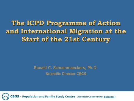 The ICPD Programme of Action and International Migration at the Start of the 21st Century Ronald C. Schoenmaeckers, Ph.D. Scientific Director CBGS CBGS.