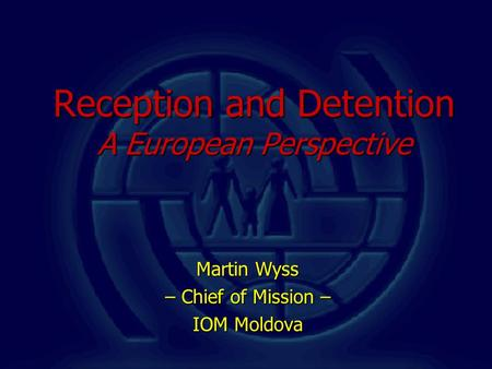 Reception and Detention A European Perspective Martin Wyss – Chief of Mission – IOM Moldova.