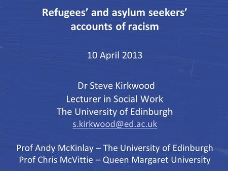 Refugees' and asylum seekers' accounts of racism 10 April 2013 Dr Steve Kirkwood Lecturer in Social Work The University of Edinburgh