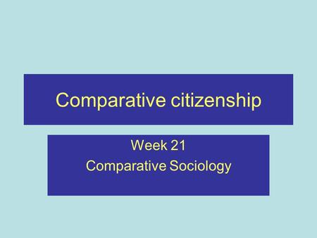 Comparative citizenship Week 21 Comparative Sociology.