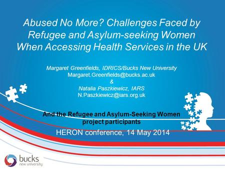 Abused No More? Challenges Faced by Refugee and Asylum-seeking Women When Accessing Health Services in the UK Margaret Greenfields, IDRICS/Bucks New University.