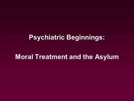 Psychiatric Beginnings: Moral Treatment and the Asylum.