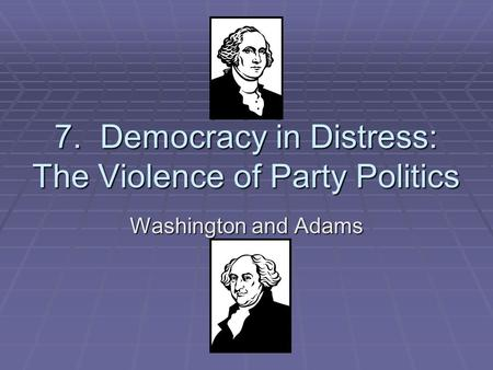 7. Democracy in Distress: The Violence of Party Politics Washington and Adams.