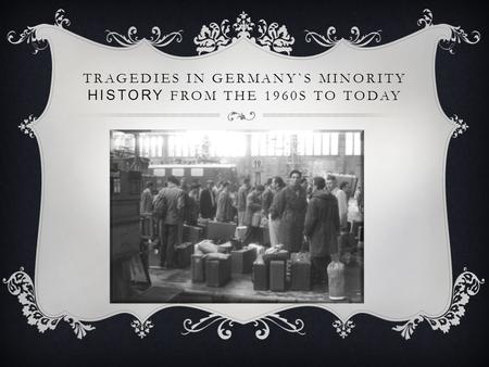 TRAGEDIES IN GERMANY`S MINORITY HISTORY FROM THE 1960S TO TODAY.
