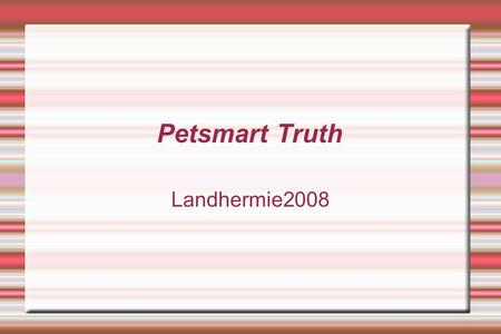 Petsmart Truth Landhermie2008. Lack of Knowledge  Pet stores employees don't know what they are talking about most of the time. This is because they.