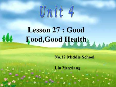 No.12 Middle School Liu Yanxiang Lesson 27 : Good Food,Good Health.