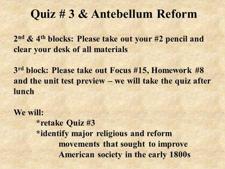 Quiz # 3 & Antebellum Reform 2 nd & 4 th blocks: Please take out your #2 pencil and clear your desk of all materials 3 rd block: Please take out Focus.