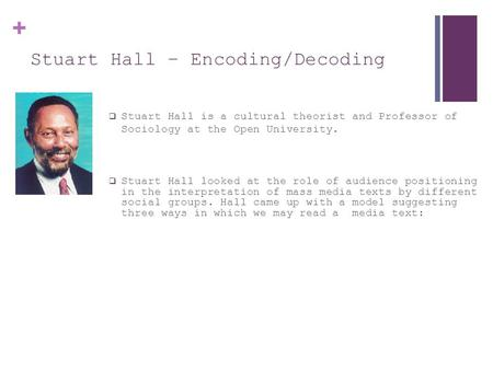 + Stuart Hall – Encoding/Decoding  Stuart Hall is a cultural theorist and Professor of Sociology at the Open University.  Stuart Hall looked at the role.