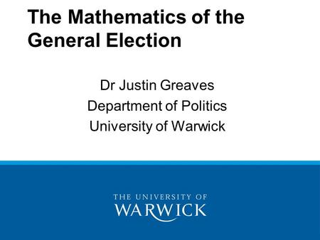 The Mathematics of the General Election Dr Justin Greaves Department of Politics University of Warwick.