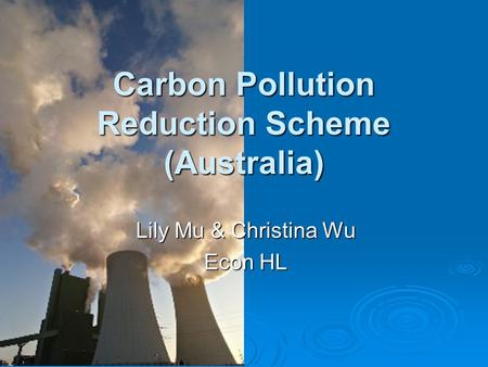 Carbon Pollution Reduction Scheme (Australia) Lily Mu & Christina Wu Econ HL.