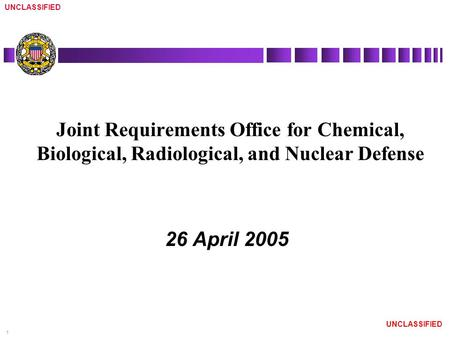 UNCLASSIFIED 1 Joint Requirements Office for Chemical, Biological, Radiological, and Nuclear Defense 26 April 2005.