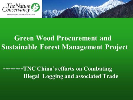 Green Wood Procurement and Sustainable Forest Management Project -------- TNC China's efforts on Combating Illegal Logging and associated Trade.