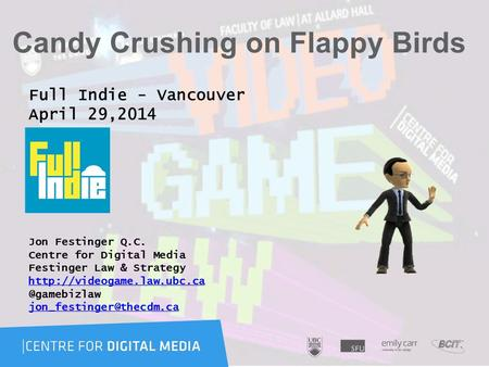 Candy Crushing on Flappy Birds Full Indie - Vancouver April 29,2014 Jon Festinger Q.C. Centre for Digital Media Festinger Law & Strategy