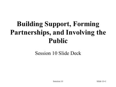 Session 10Slide 10-1 Building Support, Forming Partnerships, and Involving the Public Session 10 Slide Deck.