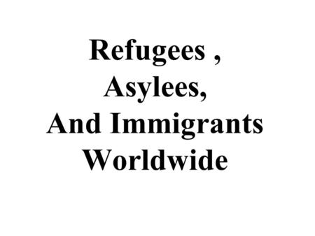 Refugees, Asylees, And Immigrants Worldwide. Asylee: A person in a foreign country or at the port of entry of a foreign country who is found to be unable.