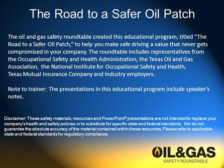 The Road to a Safer Oil Patch Disclaimer: These safety materials, resources and PowerPoint ® presentations are not intended to replace your company's health.