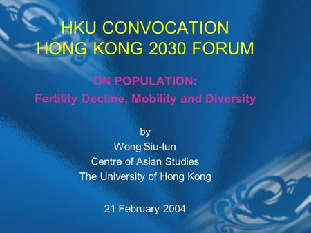 HKU CONVOCATION HONG KONG 2030 FORUM ON POPULATION: Fertility Decline, Mobility and Diversity by Wong Siu-lun Centre of Asian Studies The University of.