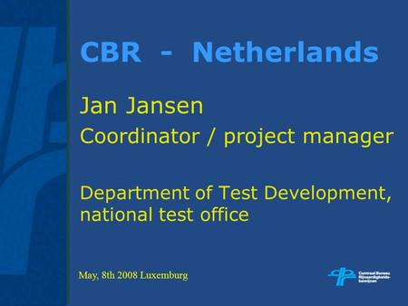CBR - Netherlands Jan Jansen Coordinator / project manager Department of Test Development, national test office May, 8th 2008 Luxemburg.