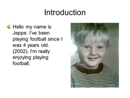 Introduction Hello my name is Jeppe. I've been playing football since I was 4 years old. (2002). I'm really enjoying playing football.