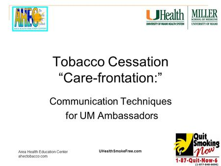 "UHealthSmokeFree.com Area Health Education Center ahectobacco.com Tobacco Cessation ""Care-frontation:"" Communication Techniques for UM Ambassadors."
