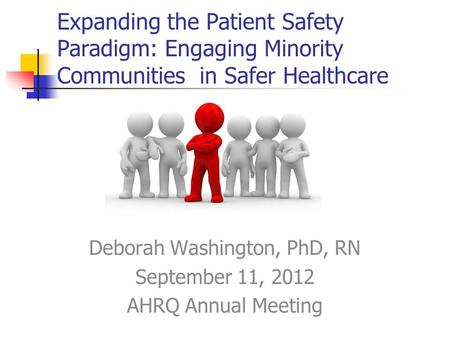 Expanding the Patient Safety Paradigm: Engaging Minority Communities in Safer Healthcare Deborah Washington, PhD, RN September 11, 2012 AHRQ Annual Meeting.