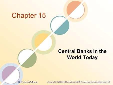 McGraw-Hill/Irwin Copyright © 2006 by The McGraw-Hill Companies, Inc. All rights reserved. Chapter 15 Central Banks in the World Today.