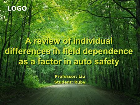 LOGO A review of individual differences in field dependence as a factor in auto safety Professor: Liu Student: Ruby.