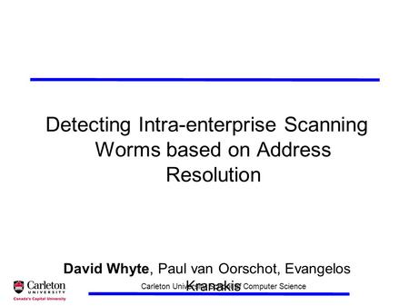 Carleton University School of Computer Science Detecting Intra-enterprise Scanning Worms based on Address Resolution David Whyte, Paul van Oorschot, Evangelos.