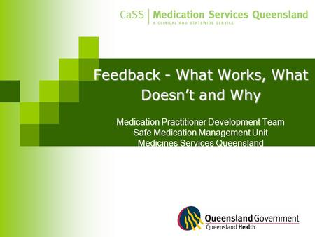 Feedback - What Works, What Doesn't and Why Feedback - What Works, What Doesn't and Why Medication Practitioner Development Team Safe Medication Management.