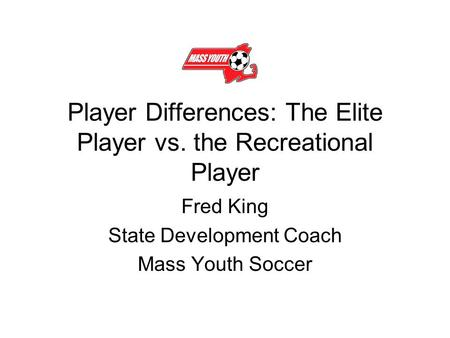 Player Differences: The Elite Player vs. the Recreational Player Fred King State Development Coach Mass Youth Soccer.