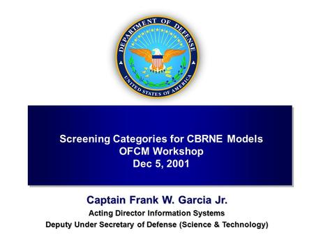Captain Frank W. Garcia Jr. Acting Director Information Systems Deputy Under Secretary of Defense (Science & Technology) Screening Categories for CBRNE.