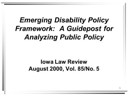 1 Emerging Disability Policy Framework: A Guidepost for Analyzing Public Policy Iowa Law Review August 2000, Vol. 85/No. 5.
