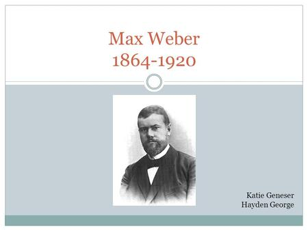 Max Weber 1864-1920 Katie Geneser Hayden George. Background Born 1864, Thuringia Father was wealthy civil servant who was highly involved in both politics.
