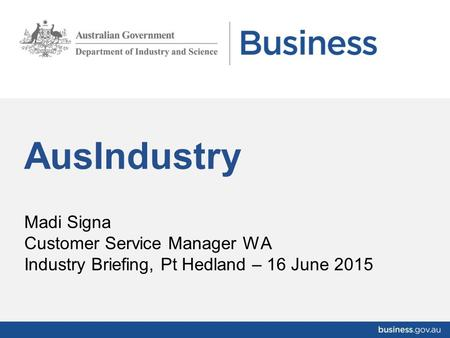 Madi Signa Customer Service Manager WA Industry Briefing, Pt Hedland – 16 June 2015 AusIndustry.