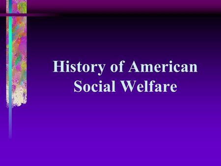 History of American Social Welfare. Eight Periods Characterized by: Specific Values Social Welfare Policies.