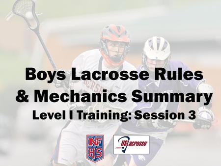 Boys Lacrosse Rules & Mechanics Summary Level I Training: Session 3.