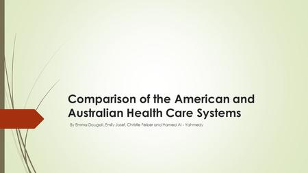 Comparison of the American and Australian Health Care Systems By Emma Dougall, Emily Josef, Christie Felber and Hamed Al - Yahmedy.