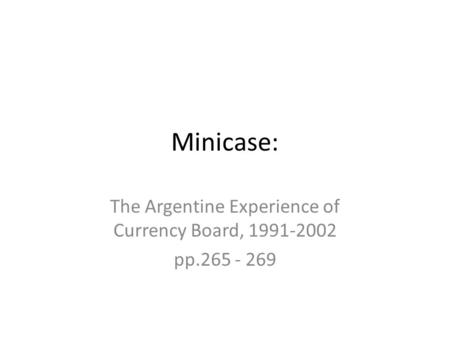 Minicase: The Argentine Experience of Currency Board, 1991-2002 pp.265 - 269.
