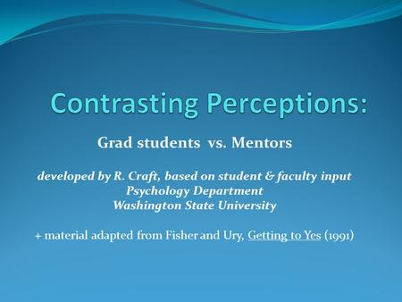 Grad students vs. Mentors developed by R. Craft, based on student & faculty input Psychology Department Washington State University + material adapted.