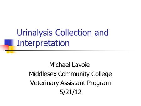 Urinalysis Collection and Interpretation Michael Lavoie Middlesex Community College Veterinary Assistant Program 5/21/12.