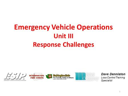 Emergency Vehicle Operations Unit III Response Challenges 1 Dave Denniston Loss Control Training Specialist.
