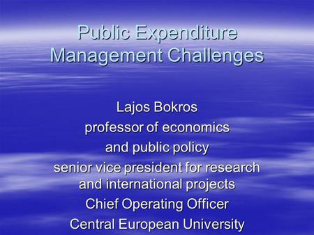 Public Expenditure Management Challenges Lajos Bokros professor of economics and public policy senior vice president for research and international projects.