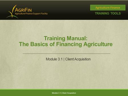 Training Manual: The Basics of Financing Agriculture Module 3.1 | Client Acquisition.