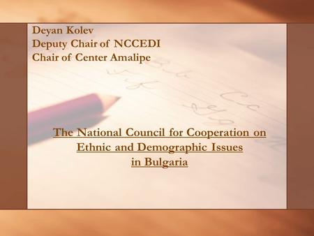 The National Council for Cooperation on Ethnic and Demographic Issues in Bulgaria Deyan Kolev Deputy Chair of NCCEDI Chair of Center Amalipe.
