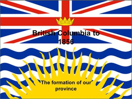British Columbia to 1856 The formation of our province.