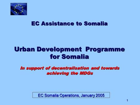 1 EC Assistance to Somalia Urban Development Programme for Somalia In support of decentralisation and towards achieving the MDGs EC Somalia Operations,